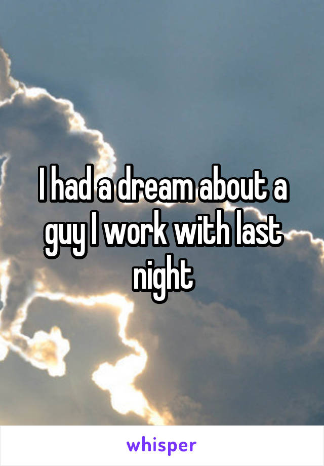 I had a dream about a guy I work with last night