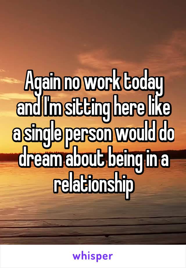 Again no work today and I'm sitting here like a single person would do dream about being in a relationship