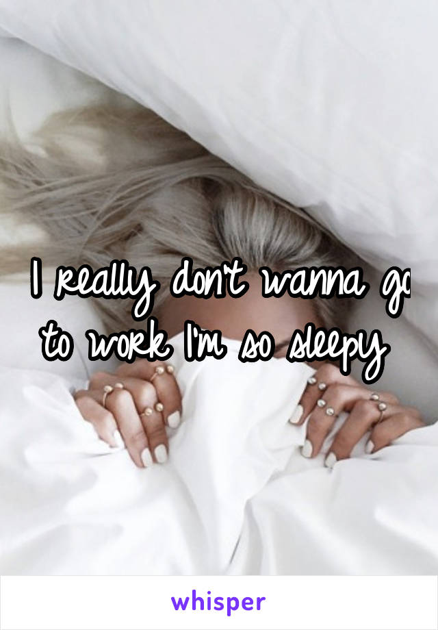 I really don't wanna go to work I'm so sleepy