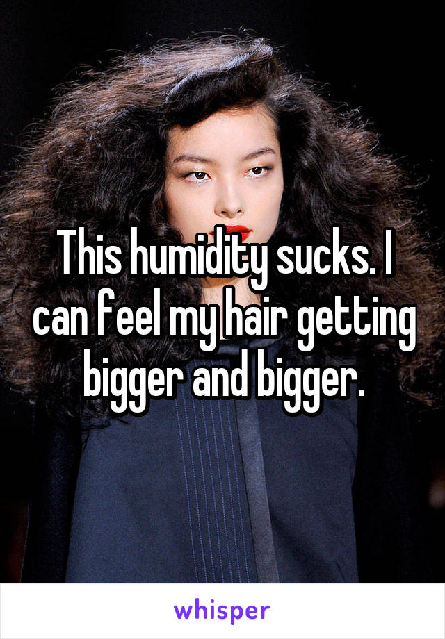 This humidity sucks. I can feel my hair getting bigger and bigger.