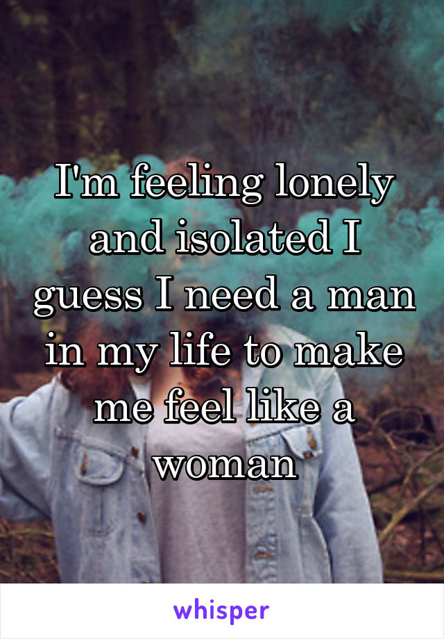 I'm feeling lonely and isolated I guess I need a man in my life to make me feel like a woman