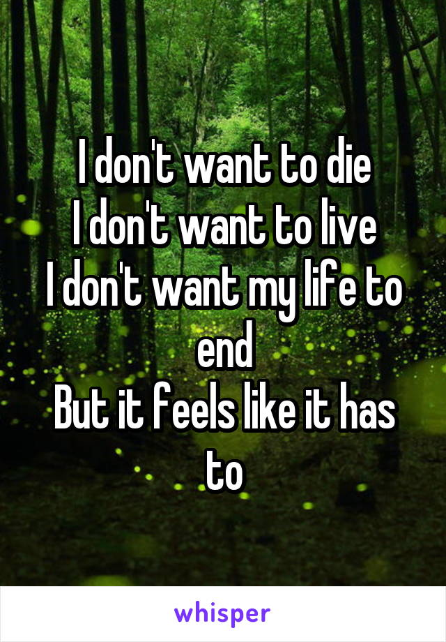 I don't want to die I don't want to live I don't want my life to end But it feels like it has to