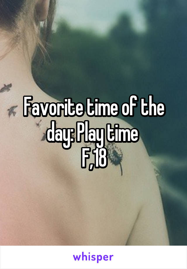 Favorite time of the day: Play time  F,18