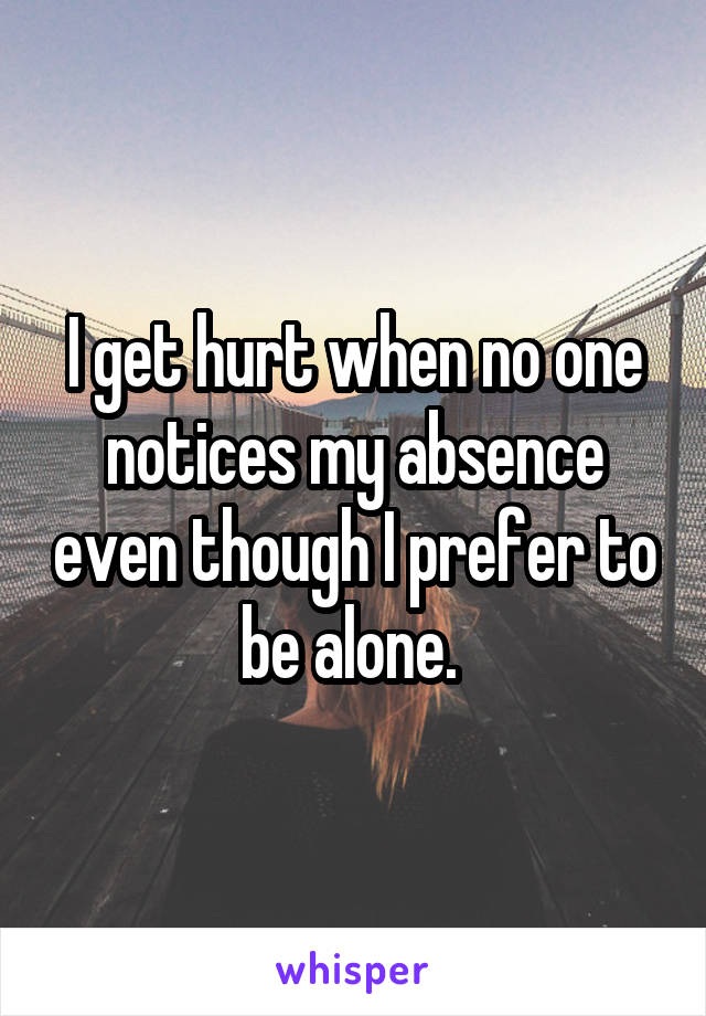 I get hurt when no one notices my absence even though I prefer to be alone.