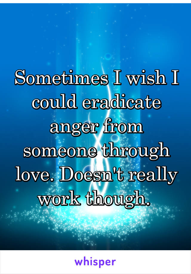Sometimes I wish I could eradicate anger from someone through love. Doesn't really work though.