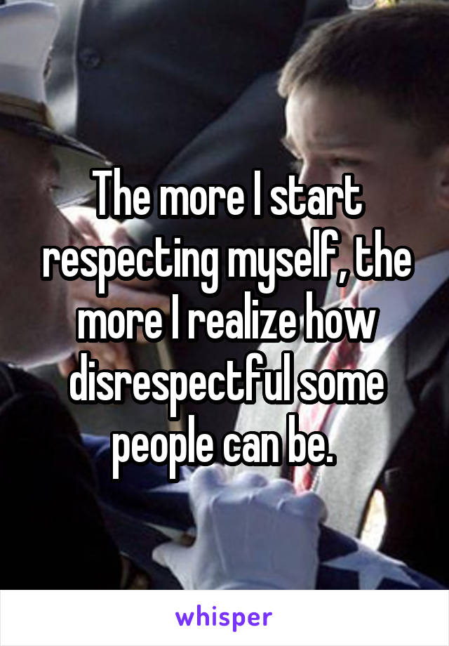The more I start respecting myself, the more I realize how disrespectful some people can be.
