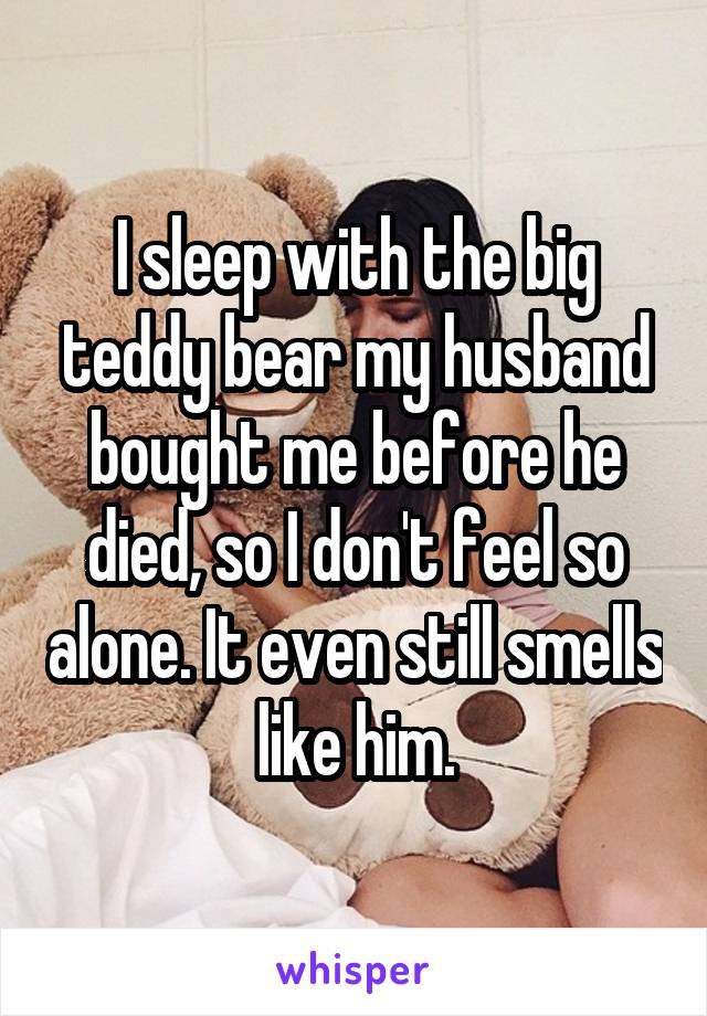 I sleep with the big teddy bear my husband bought me before he died, so I don't feel so alone. It even still smells like him.