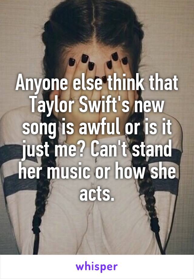 Anyone else think that Taylor Swift's new song is awful or is it just me? Can't stand her music or how she acts.