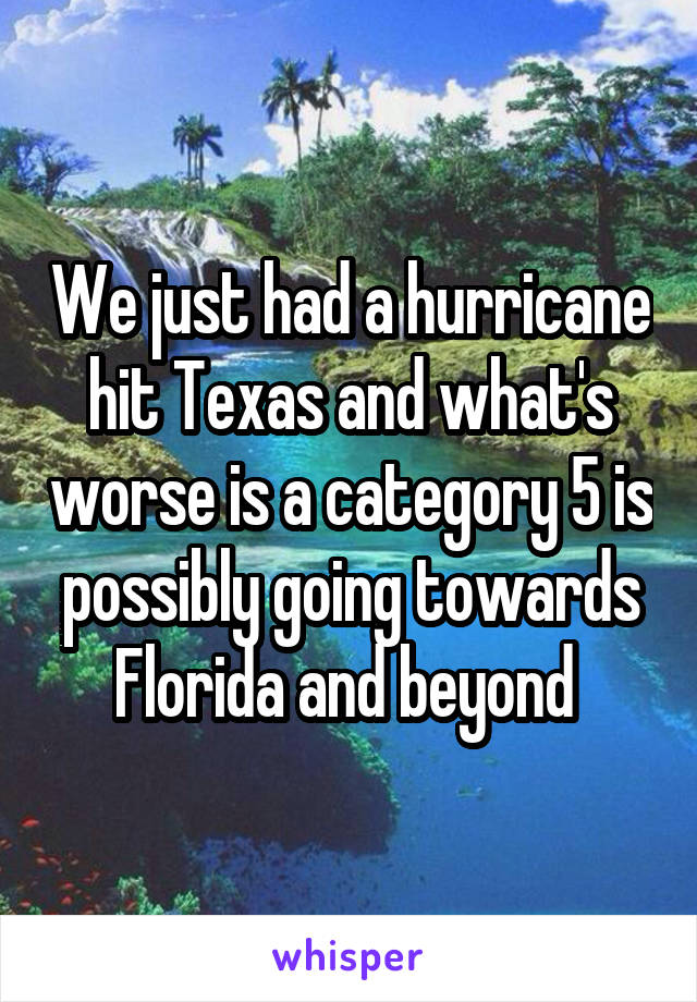 We just had a hurricane hit Texas and what's worse is a category 5 is possibly going towards Florida and beyond