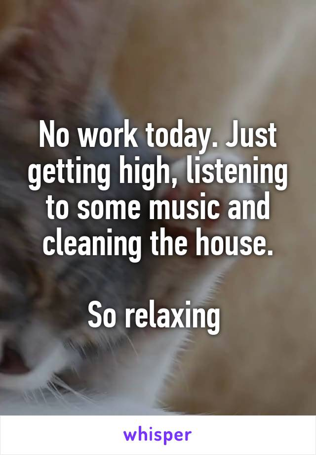 No work today. Just getting high, listening to some music and cleaning the house.  So relaxing