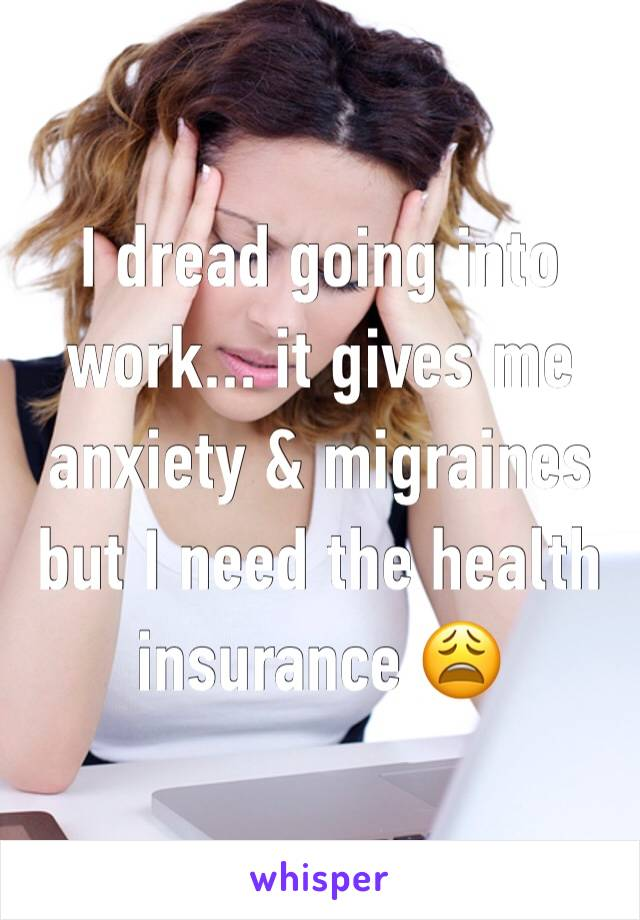 I dread going into work... it gives me anxiety & migraines but I need the health insurance 😩