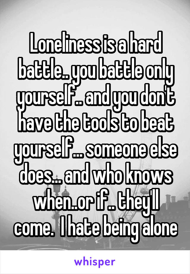 Loneliness is a hard battle.. you battle only yourself.. and you don't have the tools to beat yourself... someone else does... and who knows when..or if.. they'll come.  I hate being alone
