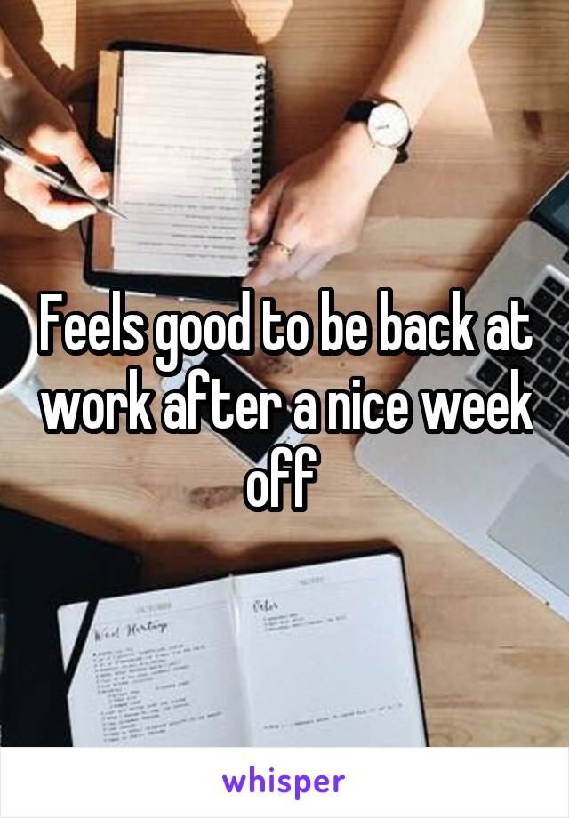 Feels good to be back at work after a nice week off