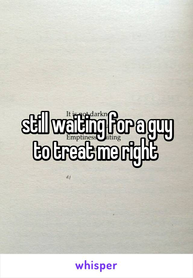 still waiting for a guy to treat me right