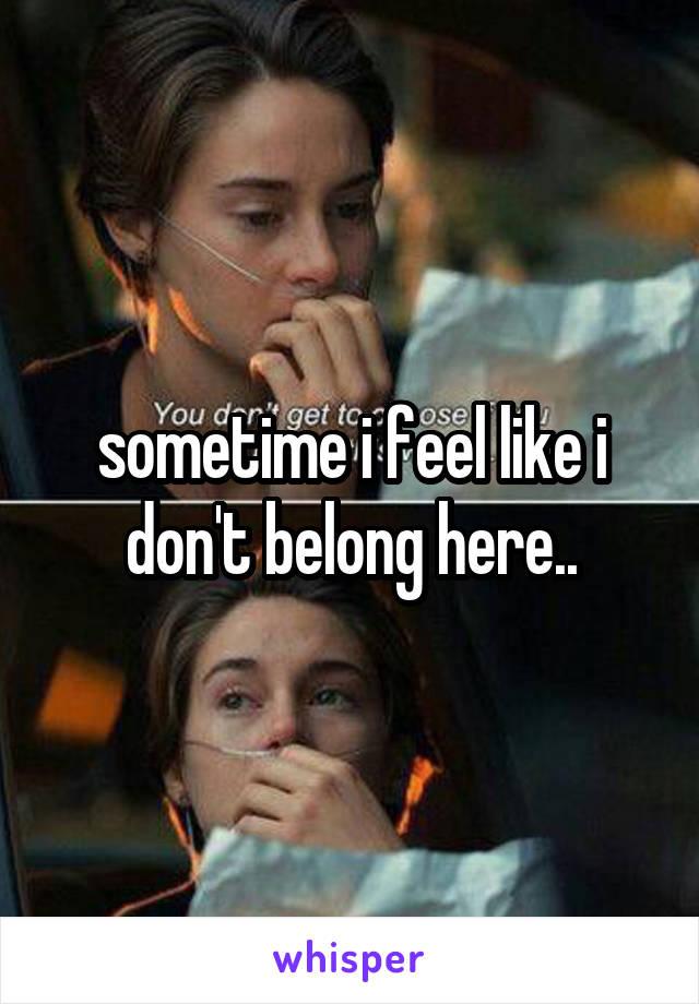 sometime i feel like i don't belong here..