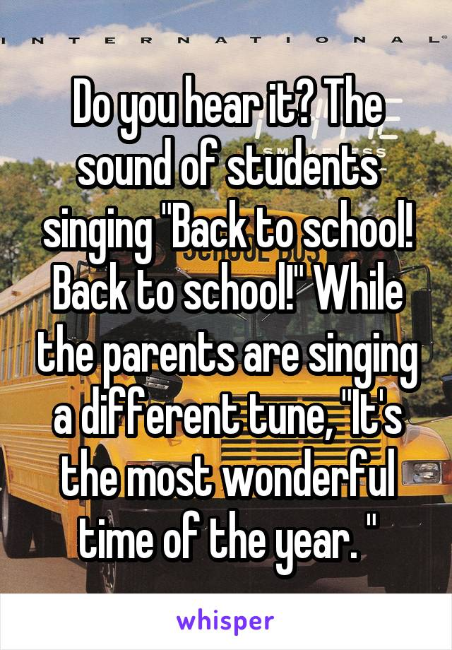 """Do you hear it? The sound of students singing """"Back to school! Back to school!"""" While the parents are singing a different tune, """"It's the most wonderful time of the year. """""""