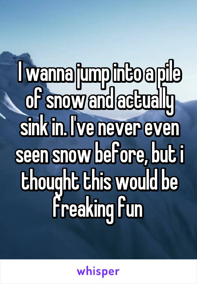 I wanna jump into a pile of snow and actually sink in. I've never even seen snow before, but i thought this would be freaking fun