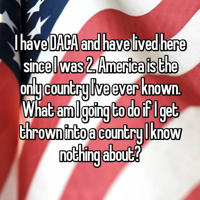 I have DACA and have lived here since I was 2. America is the only country I've ever known. What am I going to do if I get thrown into a country I know nothing about?