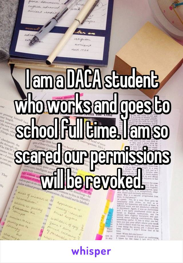 I am a DACA student who works and goes to school full time. I am so scared our permissions will be revoked.