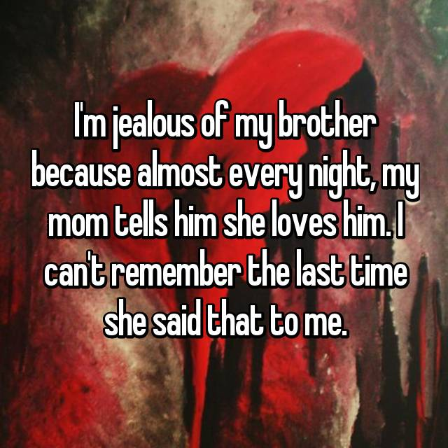 I'm jealous of my brother because almost every night, my mom tells him she loves him. I can't remember the last time she said that to me.