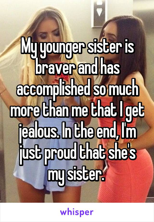 My younger sister is braver and has accomplished so much more than me that I get jealous. In the end, I'm just proud that she's my sister.