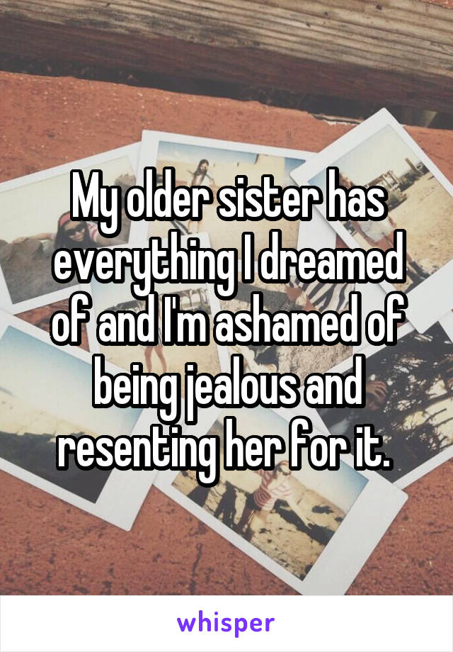 My older sister has everything I dreamed of and I'm ashamed of being jealous and resenting her for it.