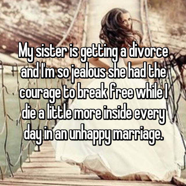 My sister is getting a divorce and I'm so jealous she had the courage to break free while I die a little more inside every day in an unhappy marriage.