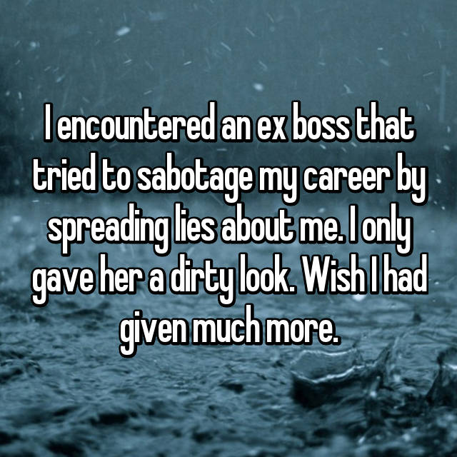 I encountered an ex boss that tried to sabotage my career by spreading lies about me. I only gave her a dirty look. Wish I had given much more.