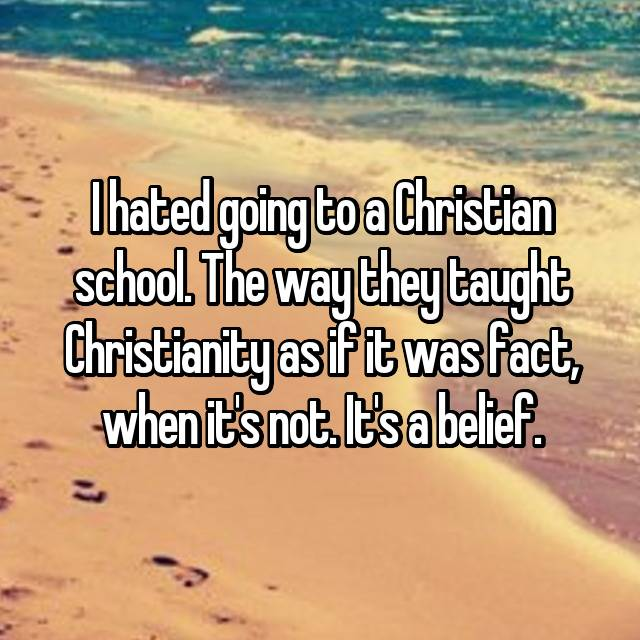 I hated going to a Christian school. The way they taught Christianity as if it was fact, when it's not. It's a belief.