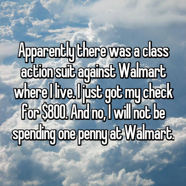 Apparently there was a class action suit against Walmart where I live. I just got my check for $800. And no, I will not be spending one penny at Walmart.