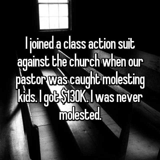 I joined a class action suit against the church when our pastor was caught molesting kids. I got $130K. I was never molested.