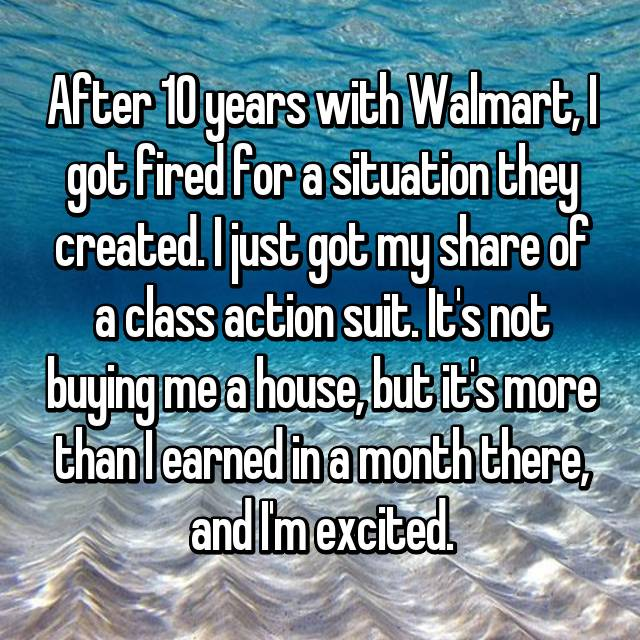 After 10 years with Walmart, I got fired for a situation they created. I just got my share of a class action suit. It's not buying me a house, but it's more than I earned in a month there, and I'm excited.