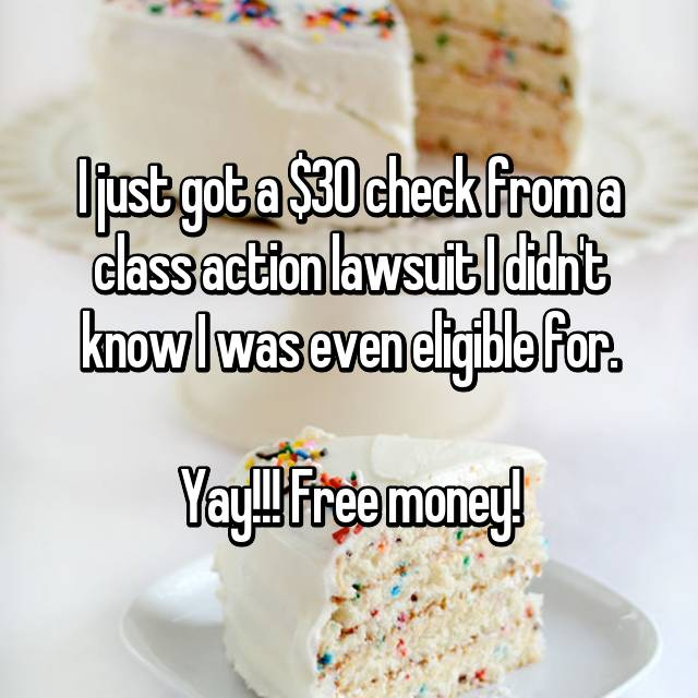 I just got a $30 check from a class action lawsuit I didn't know I was even eligible for.  Yay!!! Free money!