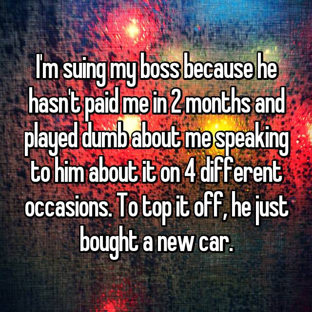 I'm suing my boss because he hasn't paid me in 2 months and played dumb about me speaking to him about it on 4 different occasions. To top it off, he just bought a new car.