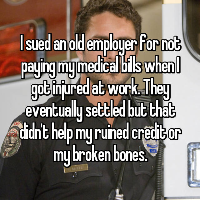 I sued an old employer for not paying my medical bills when I got injured at work. They eventually settled but that didn't help my ruined credit or my broken bones.
