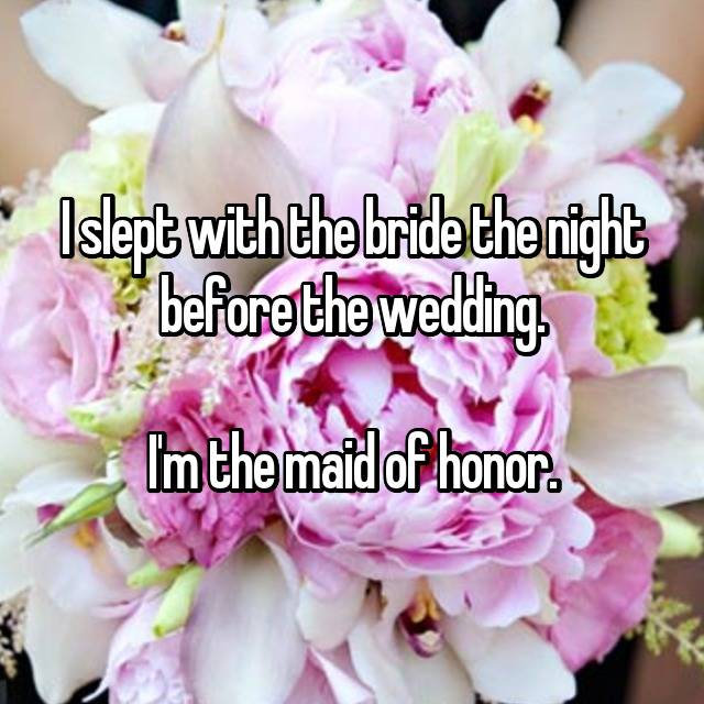 I slept with the bride the night before the wedding.  I'm the maid of honor.