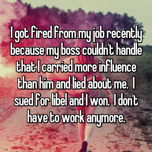 I got fired from my job recently because my boss couldn't handle that I carried more influence than him and lied about me.  I sued for libel and I won.  I don't have to work anymore.