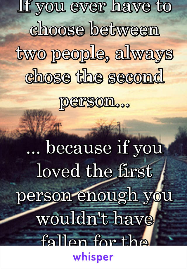 If you ever have to choose between two people, always chose the second person...  ... because if you loved the first person enough you wouldn't have fallen for the second.