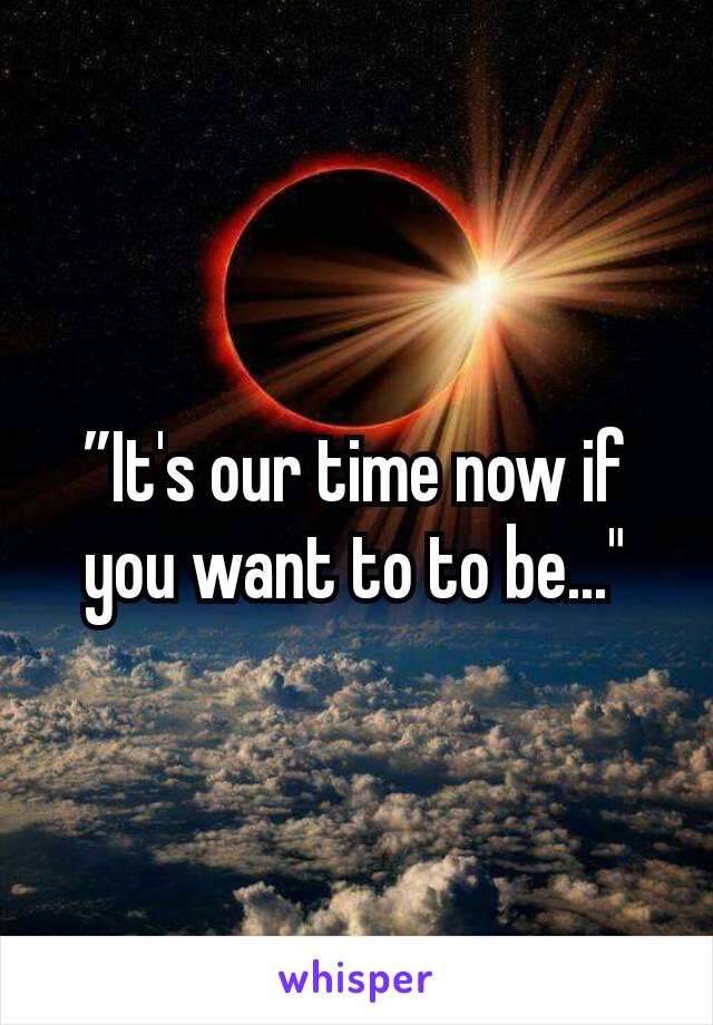 """""""It's our time now if you want to to be..."""""""