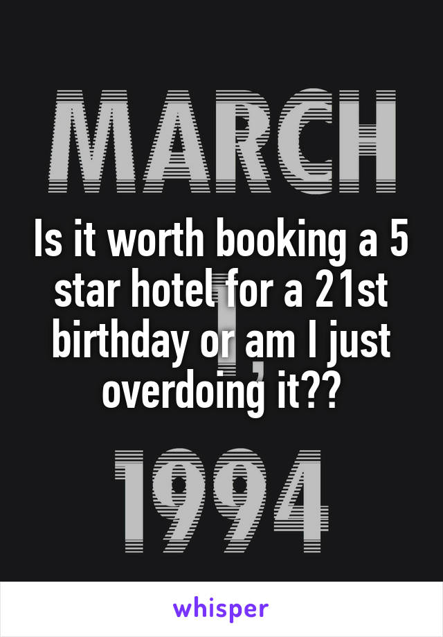Is it worth booking a 5 star hotel for a 21st birthday or am I just overdoing it??