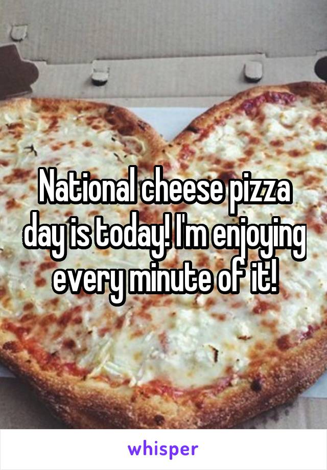National cheese pizza day is today! I'm enjoying every minute of it!