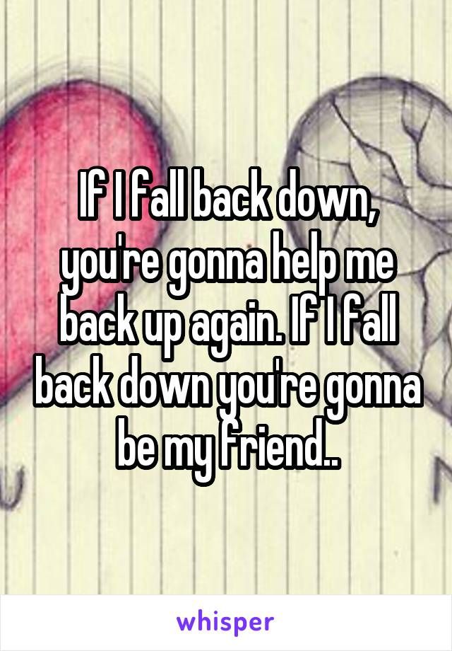 If I fall back down, you're gonna help me back up again. If I fall back down you're gonna be my friend..