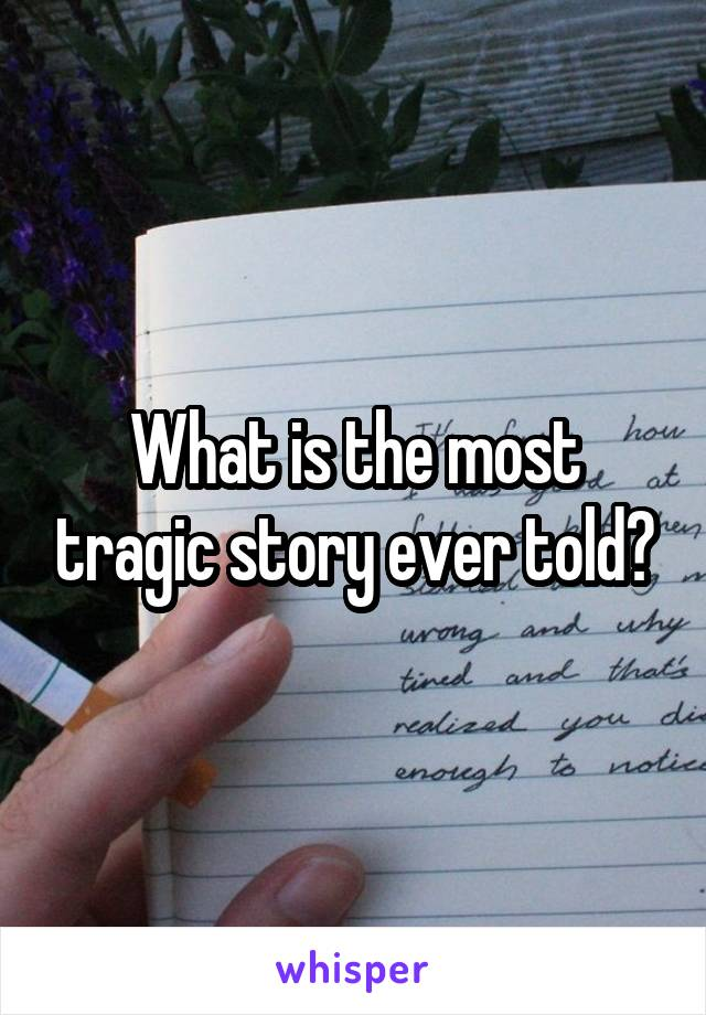What is the most tragic story ever told?