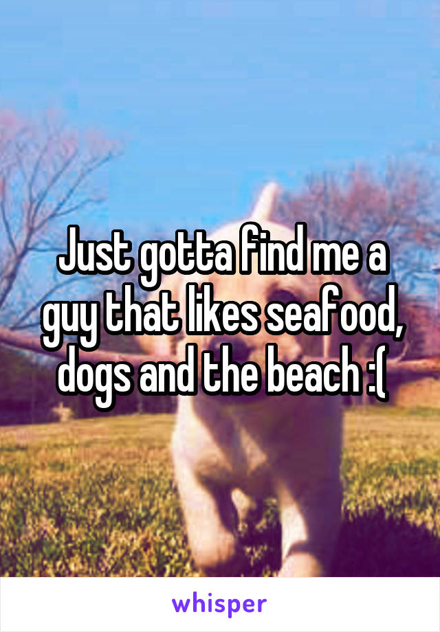 Just gotta find me a guy that likes seafood, dogs and the beach :(