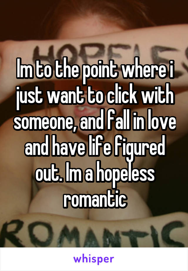 Im to the point where i just want to click with someone, and fall in love and have life figured out. Im a hopeless romantic