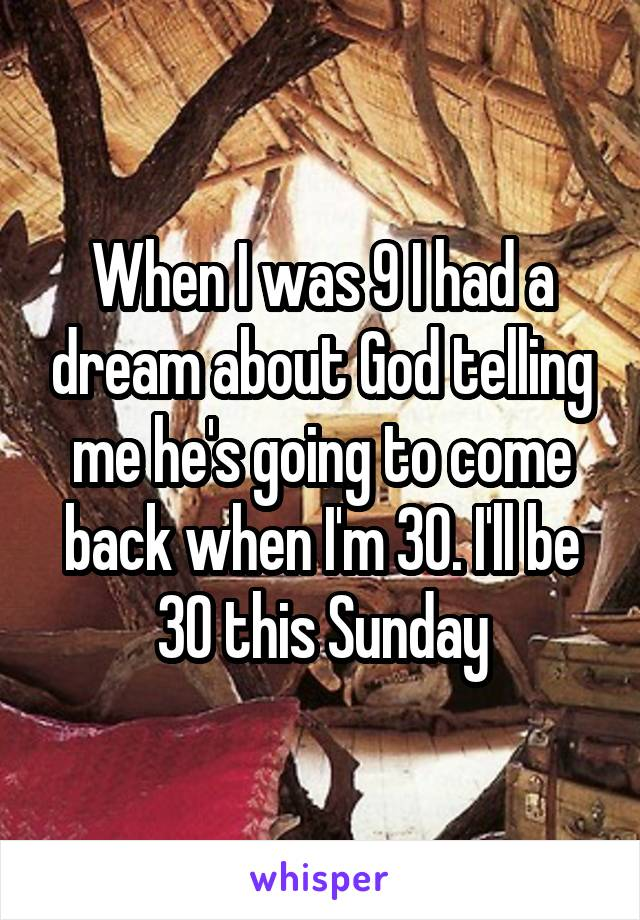 When I was 9 I had a dream about God telling me he's going to come back when I'm 30. I'll be 30 this Sunday
