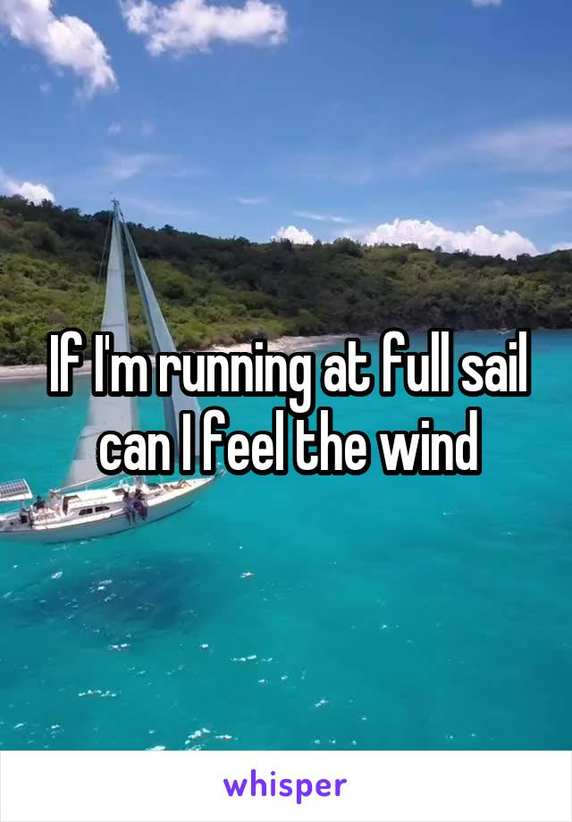 If I'm running at full sail can I feel the wind