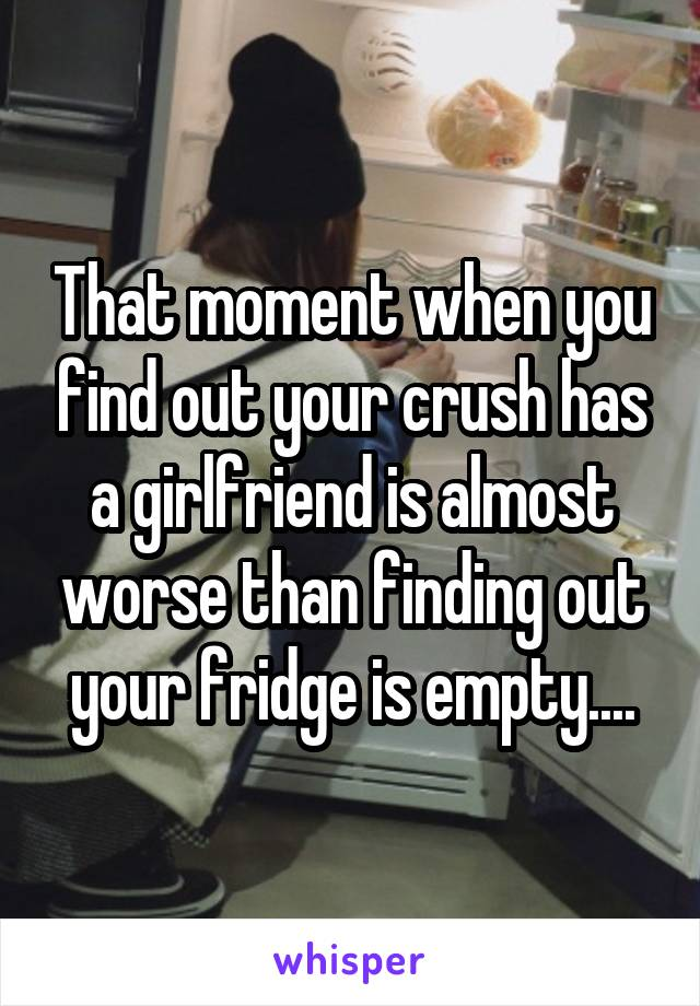 That moment when you find out your crush has a girlfriend is almost worse than finding out your fridge is empty....