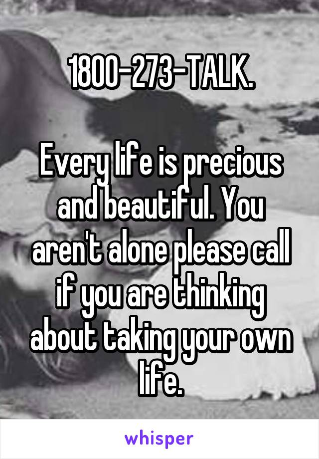 1800-273-TALK.  Every life is precious and beautiful. You aren't alone please call if you are thinking about taking your own life.