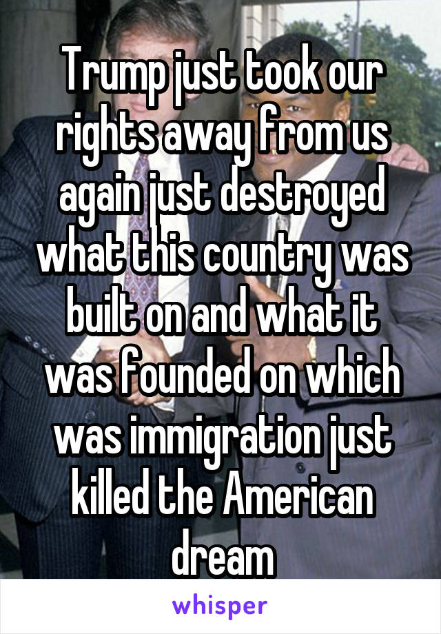 Trump just took our rights away from us again just destroyed what this country was built on and what it was founded on which was immigration just killed the American dream